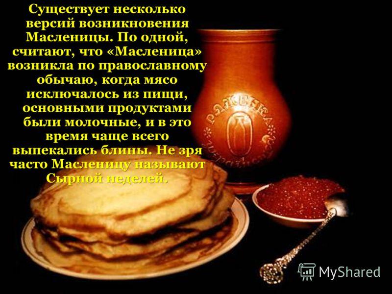 Существует несколько версий возникновения Масленицы. По одной, считают, что «Масленица» возникла по православному обычаю, когда мясо исключалось из пищи, основными продуктами были молочные, и в это время чаще всего выпекались блины. Не зря часто Масл