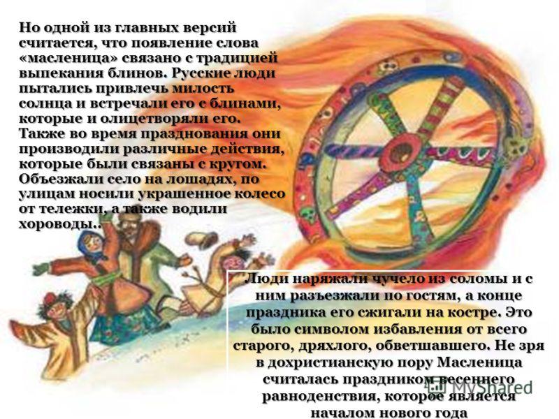 Но одной из главных версий считается, что появление слова «масленица» связано с традицией выпекания блинов. Русские люди пытались привлечь милость солнца и встречали его с блинами, которые и олицетворяли его. Также во время празднования они производи