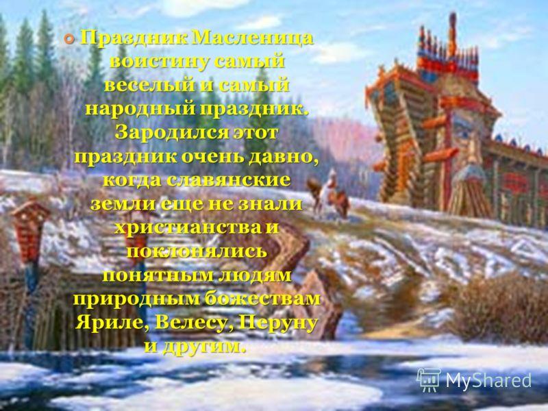 Праздник Масленица воистину самый веселый и самый народный праздник. Зародился этот праздник очень давно, когда славянские земли еще не знали христианства и поклонялись понятным людям природным божествам Яриле, Велесу, Перуну и другим. Праздник Масле