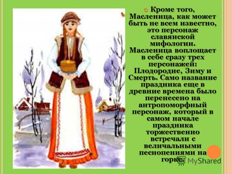 Кроме того, Масленица, как может быть не всем известно, это персонаж славянской мифологии. Масленица воплощает в себе сразу трех персонажей: Плодородие, Зиму и Смерть. Само название праздника еще в древние времена было перенесено на антропоморфный пе