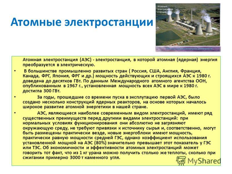 Атомные электростанции Атомная электростанция (АЭС) - электростанция, в которой атомная (ядерная) энергия преобразуется в электрическую. В большинстве промышленно развитых стран ( Россия, США, Англия, Франция, Канада, ФРГ, Япония, ФРГ и др.) мощность