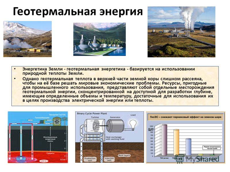 Геотермальная энергия Энергетика Земли - геотермальная энергетика - базируется на использовании природной теплоты Земли. Однако геотермальная теплота в верхней части земной коры слишком рассеяна, чтобы на её базе решать мировые экономические проблемы
