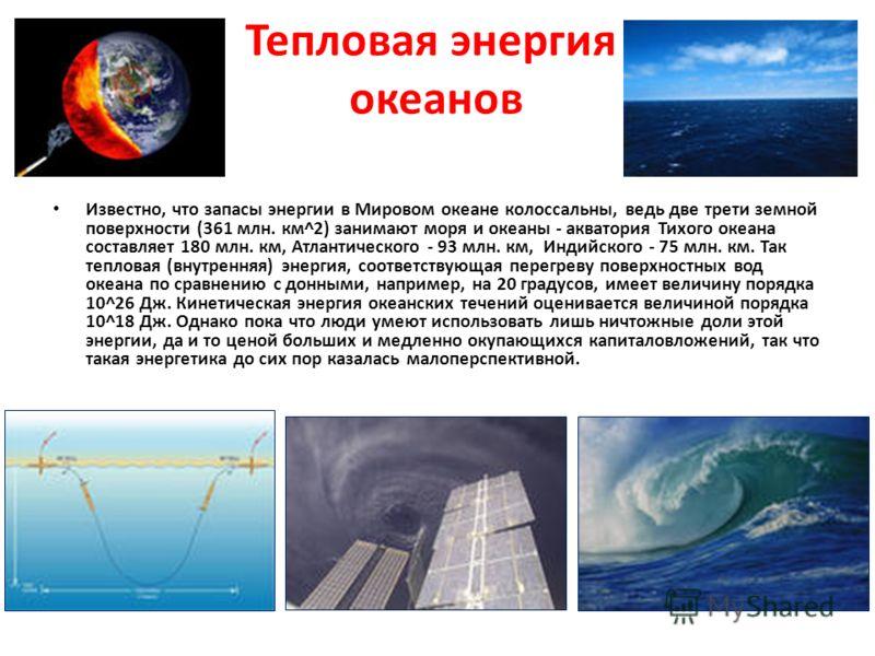 Тепловая энергия океанов Известно, что запасы энергии в Мировом океане колоссальны, ведь две трети земной поверхности (361 млн. км^2) занимают моря и океаны - акватория Тихого океана составляет 180 млн. км, Атлантического - 93 млн. км, Индийского - 7