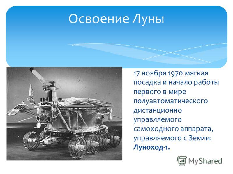 17 ноября 1970 мягкая посадка и начало работы первого в мире полуавтоматического дистанционно управляемого самоходного аппарата, управляемого с Земли: Луноход-1. Освоение Луны