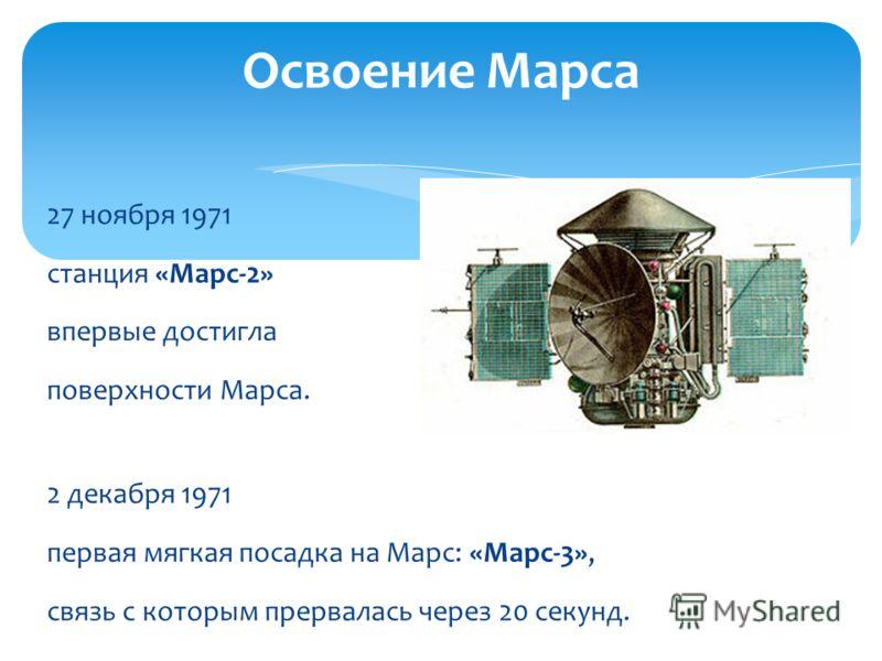 27 ноября 1971 станция «Марс-2» впервые достигла поверхности Марса. 2 декабря 1971 первая мягкая посадка на Марс: «Марс-3», связь с которым прервалась через 20 секунд. Освоение Марса
