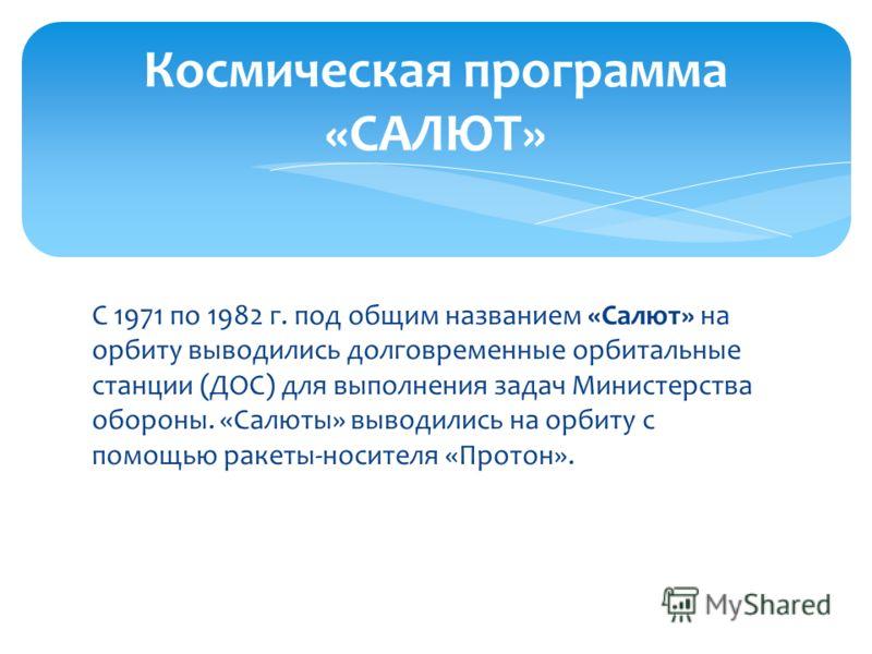 С 1971 по 1982 г. под общим названием «Салют» на орбиту выводились долговременные орбитальные станции (ДОС) для выполнения задач Министерства обороны. «Салюты» выводились на орбиту с помощью ракеты-носителя «Протон». Космическая программа «САЛЮТ»