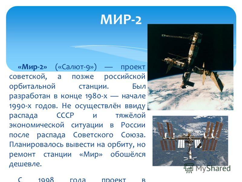 «Мир-2» («Салют-9») проект советской, а позже российской орбитальной станции. Был разработан в конце 1980-х начале 1990-х годов. Не осуществлён ввиду распада СССР и тяжёлой экономической ситуации в России после распада Советского Союза. Планировалось