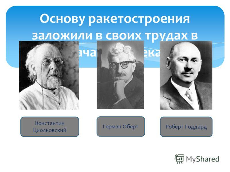 Основу ракетостроения заложили в своих трудах в начале XX века Константин Циолковский Герман Оберт Роберт Годдард