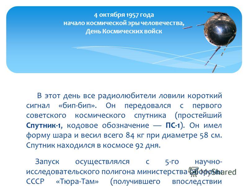 В этот день все радиолюбители ловили короткий сигнал «бип-бип». Он передовался с первого советского космического спутника (простейший Спутник-1, кодовое обозначение ПС-1). Он имел форму шара и весил всего 84 кг при диаметре 58 см. Спутник находился в