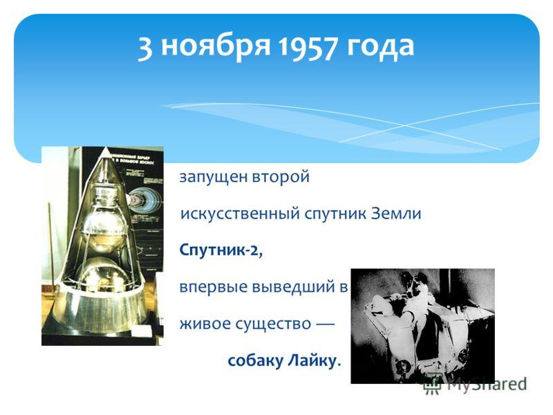 запущен второй искусственный спутник Земли Спутник-2, впервые выведший в космос живое существо собаку Лайку. 3 ноября 1957 года