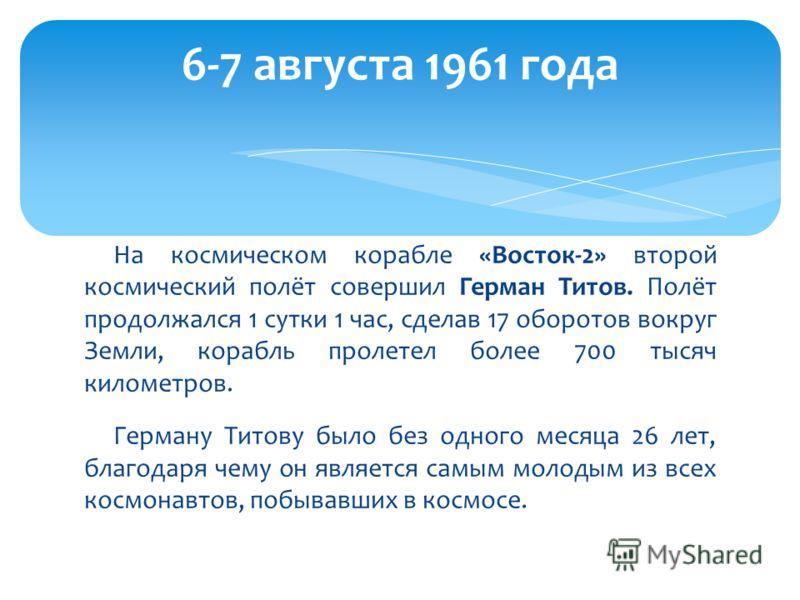 На космическом корабле «Восток-2» второй космический полёт совершил Герман Титов. Полёт продолжался 1 сутки 1 час, сделав 17 оборотов вокруг Земли, корабль пролетел более 700 тысяч километров. Герману Титову было без одного месяца 26 лет, благодаря ч