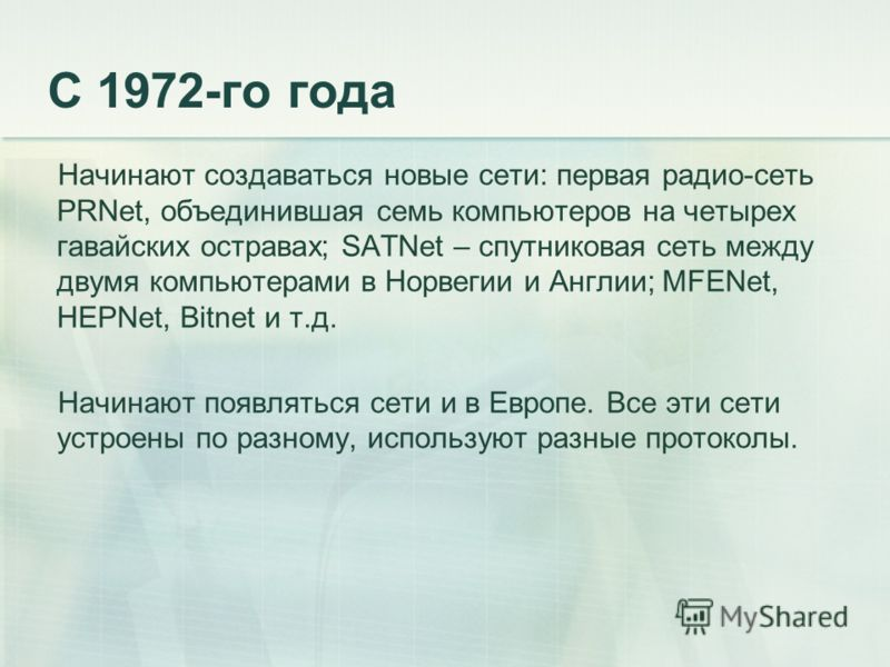 С 1972-го года Начинают создаваться новые сети: первая радио-сеть PRNet, объединившая семь компьютеров на четырех гавайских остравах; SATNet – спутниковая сеть между двумя компьютерами в Норвегии и Англии; MFENet, HEPNet, Bitnet и т.д. Начинают появл