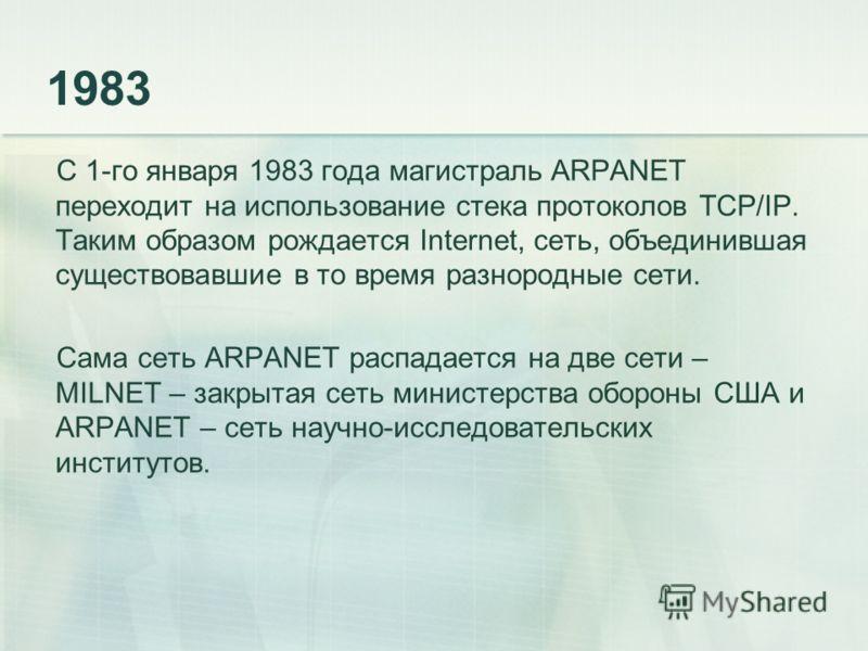 1983 С 1-го января 1983 года магистраль ARPANET переходит на использование стека протоколов TCP/IP. Таким образом рождается Internet, сеть, объединившая существовавшие в то время разнородные сети. Сама сеть ARPANET распадается на две сети – MILNET –