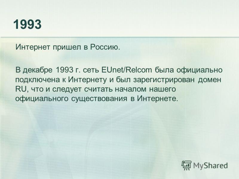 1993 Интернет пришел в Россию. В декабре 1993 г. сеть EUnet/Relcom была официально подключена к Интернету и был зарегистрирован домен RU, что и следует считать началом нашего официального существования в Интернете.