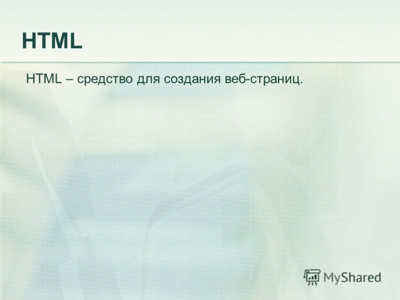 HTML HTML – средство для создания веб-страниц.