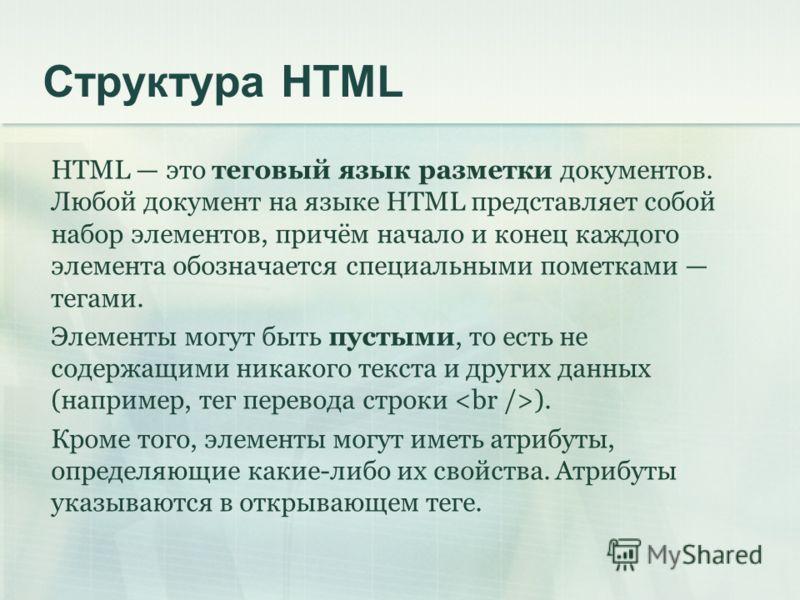 Структура HTML HTML это теговый язык разметки документов. Любой документ на языке HTML представляет собой набор элементов, причём начало и конец каждого элемента обозначается специальными пометками тегами. Элементы могут быть пустыми, то есть не соде