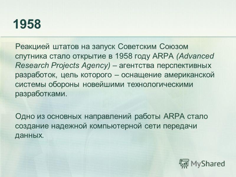 1958 Реакцией штатов на запуск Советским Союзом спутника стало открытие в 1958 году ARPA (Advanced Research Projects Agency) – агентства перспективных разработок, цель которого – оснащение американской системы обороны новейшими технологическими разра