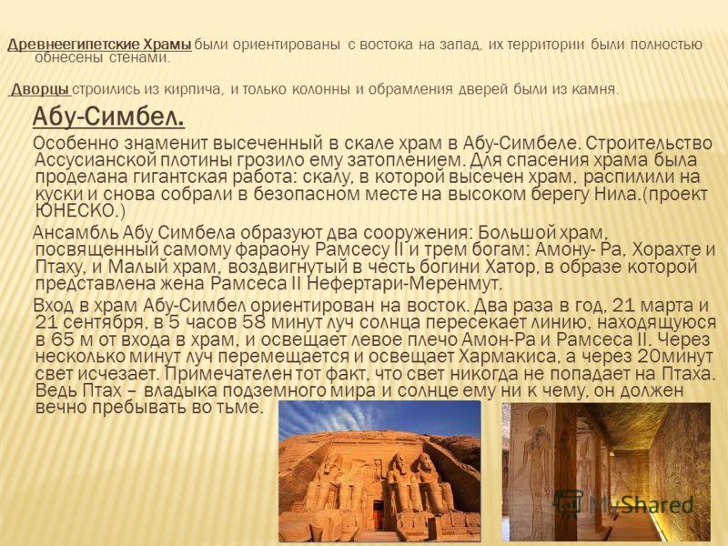 Древнеегипетские Храмы были ориентированы с востока на запад, их территории были полностью обнесены стенами. Дворцы строились из кирпича, и только колонны и обрамления дверей были из камня. Абу-Симбел. Особенно знаменит высеченный в скале храм в Абу-