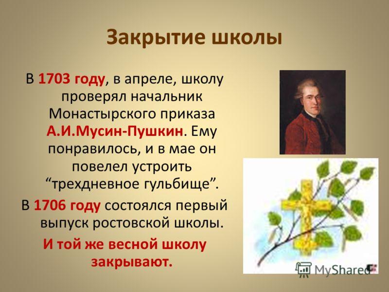Закрытие школы В 1703 году, в апреле, школу проверял начальник Монастырского приказа А.И.Мусин-Пушкин. Ему понравилось, и в мае он повелел устроить трехдневное гульбище. В 1706 году состоялся первый выпуск ростовской школы. И той же весной школу закр