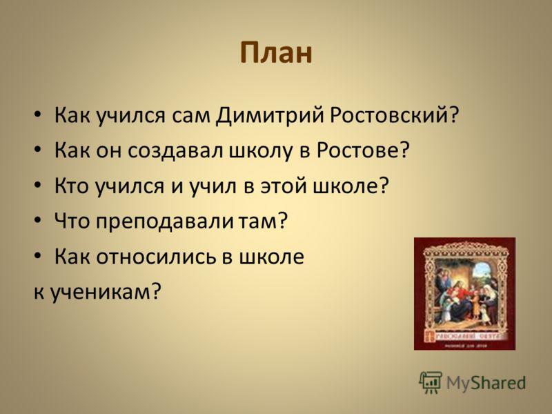 План Как учился сам Димитрий Ростовский? Как он создавал школу в Ростове? Кто учился и учил в этой школе? Что преподавали там? Как относились в школе к ученикам?