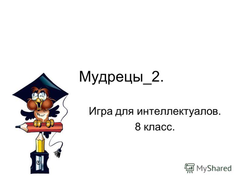 Мудрецы_2. Игра для интеллектуалов. 8 класс.