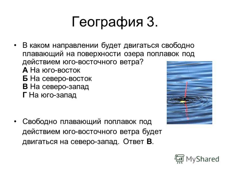 География 3. В каком направлении будет двигаться свободно плавающий на поверхности озера поплавок под действием юго-восточного ветра? А На юго-восток Б На северо-восток В На северо-запад Г На юго-запад Свободно плавающий поплавок под действием юго-во