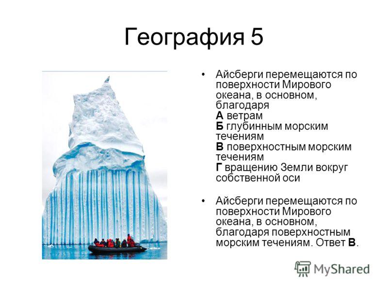 География 5 Айсберги перемещаются по поверхности Мирового океана, в основном, благодаря А ветрам Б глубинным морским течениям В поверхностным морским течениям Г вращению Земли вокруг собственной оси Айсберги перемещаются по поверхности Мирового океан