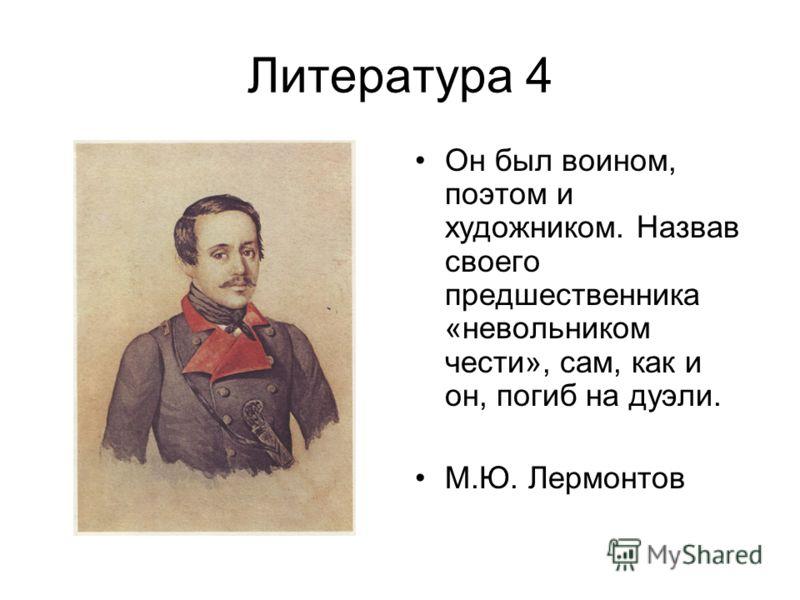 Литература 4 Он был воином, поэтом и художником. Назвав своего предшественника «невольником чести», сам, как и он, погиб на дуэли. М.Ю. Лермонтов