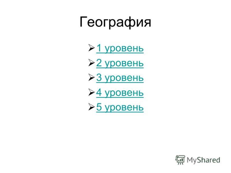 География 1 уровень 2 уровень 3 уровень 4 уровень 5 уровень