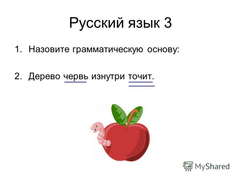 Русский язык 3 1.Назовите грамматическую основу: 2.Дерево червь изнутри точит.