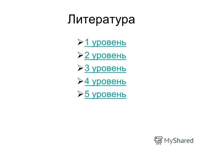 Литература 1 уровень 2 уровень 3 уровень 4 уровень 5 уровень