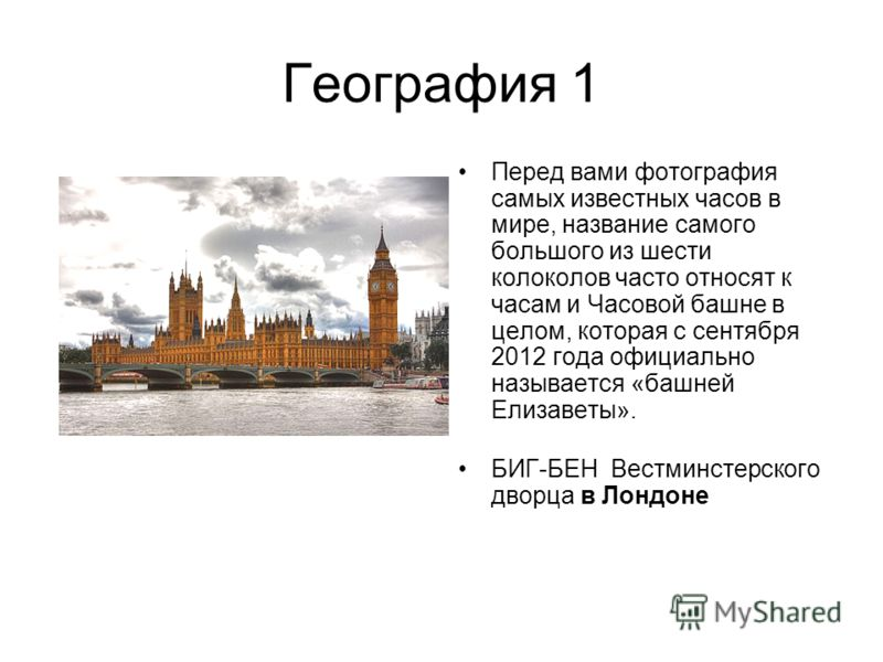 География 1 Перед вами фотография самых известных часов в мире, название самого большого из шести колоколов часто относят к часам и Часовой башне в целом, которая с сентября 2012 года официально называется «башней Елизаветы». БИГ-БЕН Вестминстерского