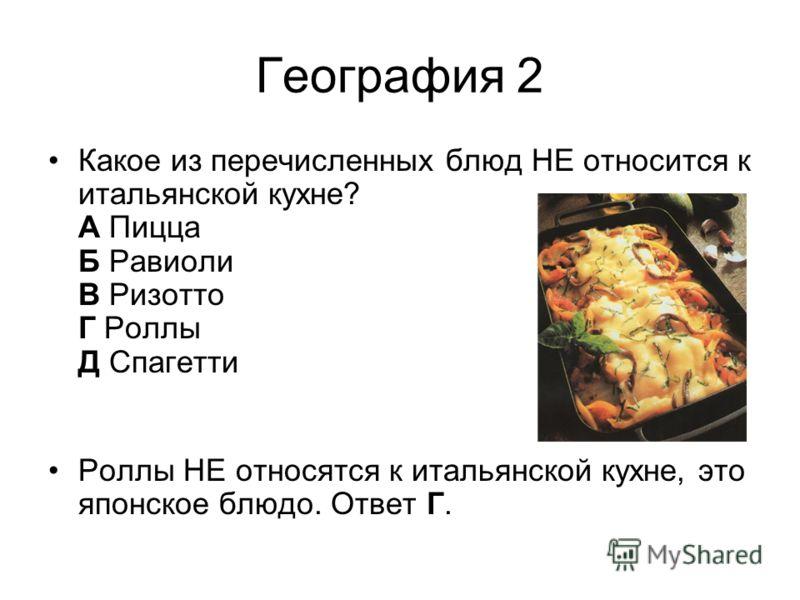 География 2 Какое из перечисленных блюд НЕ относится к итальянской кухне? А Пицца Б Равиоли В Ризотто Г Роллы Д Спагетти Роллы НЕ относятся к итальянской кухне, это японское блюдо. Ответ Г.