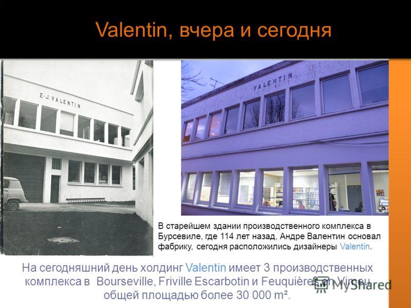 Valentin, вчера и сегодня На сегодняшний день холдинг Valentin имеет 3 производственных комплекса в Bourseville, Friville Escarbotin и Feuquières en Vimeu общей площадью более 30 000 m². В старейшем здании производственного комплекса в Бурсевиле, где