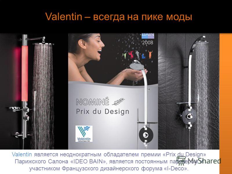 Valentin – всегда на пике моды Valentin является неоднократным обладателем премии «Prix du Design» Парижского Салона «IDEO BAIN», является постоянным партнером и участником Французского дизайнерского форума «I-Deco».