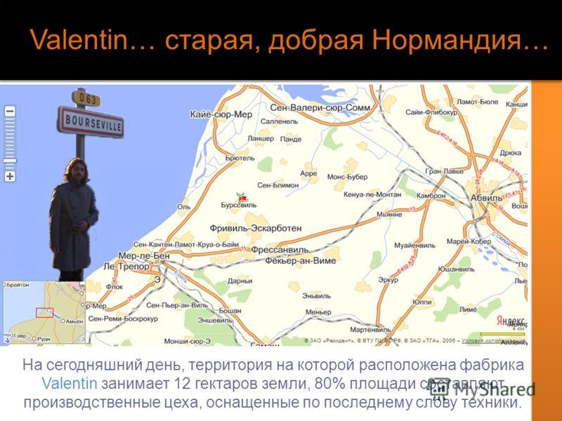 Valentin… старая, добрая Нормандия… На сегодняшний день, территория на которой расположена фабрика Valentin занимает 12 гектаров земли, 80% площади составляют производственные цеха, оснащенные по последнему слову техники.