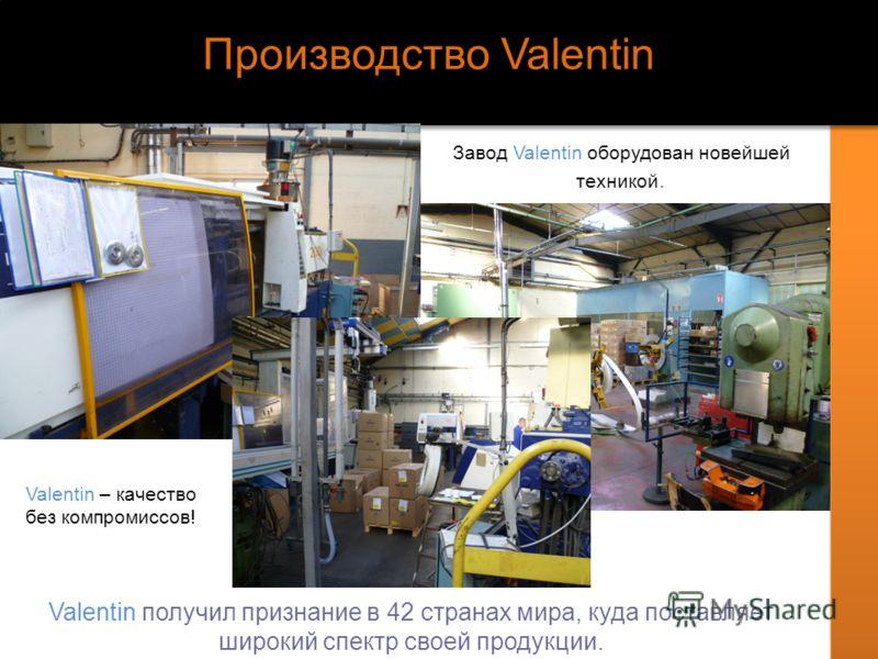 Производство Valentin Завод Valentin оборудован новейшей техникой. Valentin – качество без компромиссов! Valentin получил признание в 42 странах мира, куда поставляет широкий спектр своей продукции.