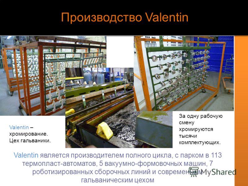 Производство Valentin Valentin является производителем полного цикла, с парком в 113 термопласт-автоматов, 5 вакуумно-формовочных машин, 7 роботизированных сборочных линий и современным гальваническим цехом За одну рабочую смену хромируются тысячи ко