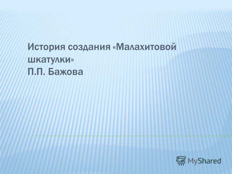 История создания «Малахитовой шкатулки» П.П. Бажова
