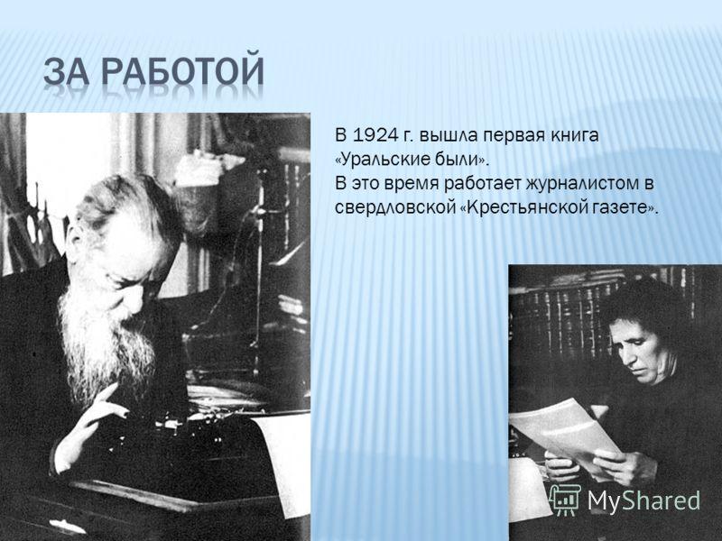 В 1924 г. вышла первая книга «Уральские были». В это время работает журналистом в свердловской «Крестьянской газете».