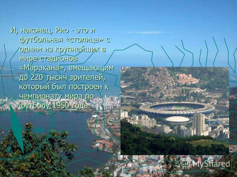 И, наконец, Рио - это и футбольная «столица» с одним из крупнейших в мире стадионов «Маракана», вмещающим до 220 тысяч зрителей, который был построен к чемпионату мира по футболу 1950 года.