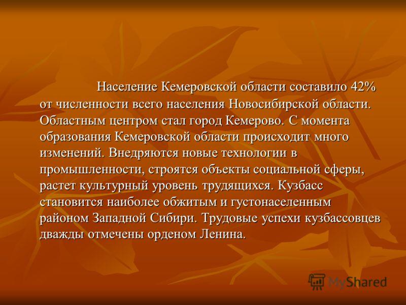 Население Кемеровской области составило 42% от численности всего населения Новосибирской области. Областным центром стал город Кемерово. С момента образования Кемеровской области происходит много изменений. Внедряются новые технологии в промышленност