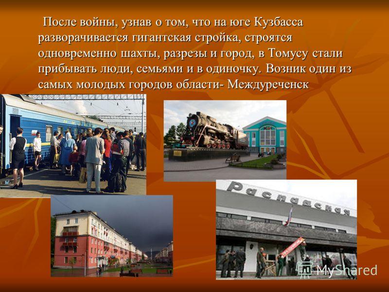 После войны, узнав о том, что на юге Кузбасса разворачивается гигантская стройка, строятся одновременно шахты, разрезы и город, в Томусу стали прибывать люди, семьями и в одиночку. Возник один из самых молодых городов области- Междуреченск После войн