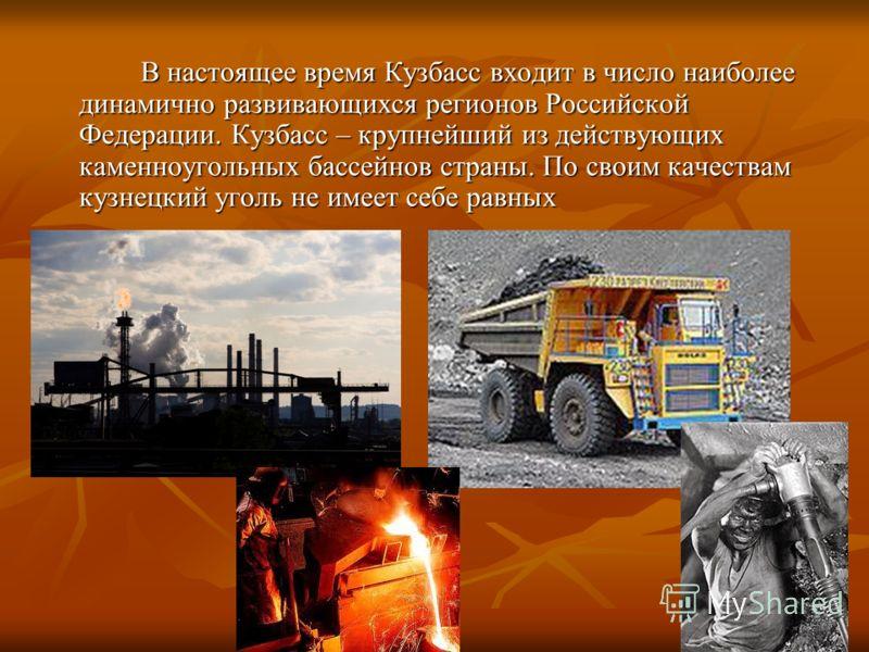 В настоящее время Кузбасс входит в число наиболее динамично развивающихся регионов Российской Федерации. Кузбасс – крупнейший из действующих каменноугольных бассейнов страны. По своим качествам кузнецкий уголь не имеет себе равных В настоящее время К