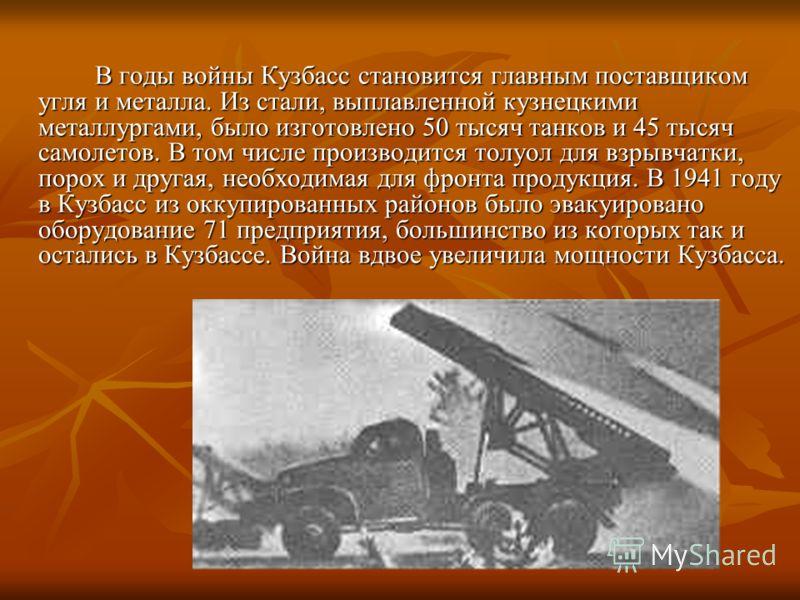 В годы войны Кузбасс становится главным поставщиком угля и металла. Из стали, выплавленной кузнецкими металлургами, было изготовлено 50 тысяч танков и 45 тысяч самолетов. В том числе производится толуол для взрывчатки, порох и другая, необходимая для