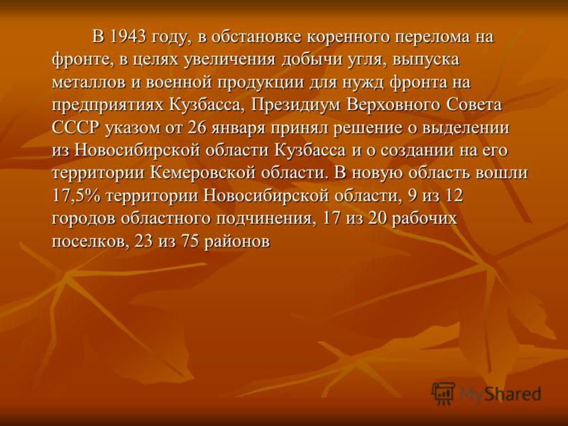 В 1943 году, в обстановке коренного перелома на фронте, в целях увеличения добычи угля, выпуска металлов и военной продукции для нужд фронта на предприятиях Кузбасса, Президиум Верховного Совета СССР указом от 26 января принял решение о выделении из