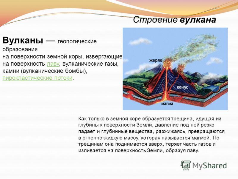 Строение вулкана Как только в земной коре образуется трещина, идущая из глубины к поверхности Земли, давление под ней резко падает и глубинные вещества, разжижаясь, превращаются в огненно-жидкую массу, которая называется магмой. По трещинам она подни