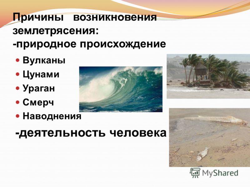 Причины возникновения землетрясения: -природное происхождение Вулканы Цунами Ураган Смерч Наводнения -деятельность человека