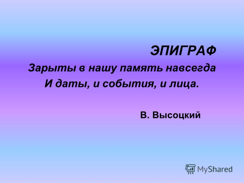 ЭПИГРАФ Зарыты в нашу память навсегда И даты, и события, и лица. В. Высоцкий