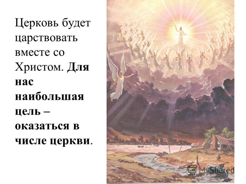 Церковь будет царствовать вместе со Христом. Для нас наибольшая цель – оказаться в числе церкви.